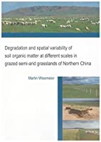 Degradation and Spatial Variability of Soil Organic Matter at Different Scales in Grazed Semi-arid Grasslands of Northern China (Berichte Aus Der Umweltwissenschaft)