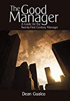 The Good Manager: A Guide for the Twenty-First Century Manager