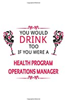 You Would Drink Too If You Were A Health Program Operations Manager: New Health Program Operations Manager Notebook, Health Program Operations Managing/Organizer Journal Gift, Diary, Doodle Gift or Notebook | 6 x 9 Compact Size, 109 Blank Lined Pages