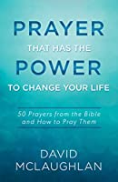 Prayer That Has the Power to Change Your Life: 50 Prayers from the Bible and How to Pray Them