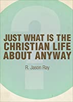 Just What I the Christian Life About Anyway?