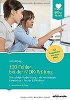 100 Fehler bei der MDK-Pruefung: Die richtige Vorbereitung - die wichtigsten Kenntnisse - Rechte & Pflichten. Auf Augenhoehe mit dem MDK