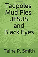 Tadpoles Mud Pies JESUS and Black Eyes (I Am From)