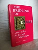 The Bridling of Desire: Views of Sex in the Later Middle Ages