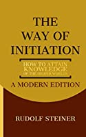 The Way of Initiation: How to Attain Knowledge of the Higher Worlds: A Modern Edition
