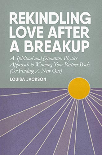 Rekindling Love After A Breakup: A Spiritual and Quantum Physics Approach to Winning Your Partner Back (Or Finding A New One) (English Edition)