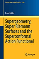 Supergeometry, Super Riemann Surfaces and the Superconformal Action Functional (Lecture Notes in Mathematics)