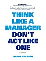 Think Like a Manager, Don't Act Like One by Harry Starren(2016-09-20)