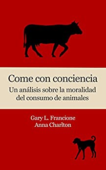 Come con conciencia: Un análisis sobre la moralidad del consumo de animales (Spanish Edition) by [Francione, Gary L., Charlton, Anna]