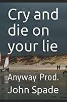Cry and die on your lie: Anyway Prod.