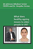 What does healthy ageing means to older people in UK?