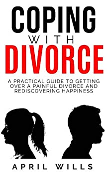 COPING WITH DIVORCE: A PRACTICAL GUIDE TO GETTING OVER A PAINFUL DIVORCE AND REDISCOVERING HAPPINESS by [WILLS, APRIL]