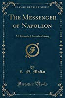 The Messenger of Napoleon: A Dramatic Historical Story (Classic Reprint)