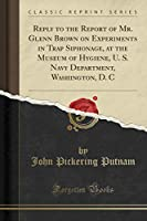 Reply to the Report of Mr. Glenn Brown on Experiments in Trap Siphonage, at the Museum of Hygiene, U. S. Navy Department, Washington, D. C (Classic Reprint)