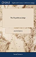 The Republican Judge: Or the American Liberty of the Press, as Exhibited, Explained, and Exposed, in the Partial Prosecution of William Cobbett, for a Pretended Libel Against the King of Spain Second Edition
