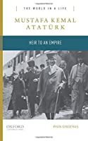 Mustafa Kemal Atatuerk: Heir to an Empire (The World in a Life)