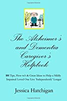The Alzheimer's and Dementia Caregiver's Helpbook: 101 Tips, How-To's & Great Ideas to Help a Mildly Impaired Loved One Live 'independently' Longer