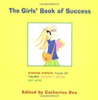 The Girls' Book of Success: Winning Wisdom, Stars' Secrets, Tales of Triumph, and More