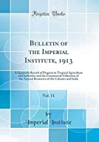 Bulletin of the Imperial Institute 1913 Vol. 11: A Quarterly Record of Progress in Tropical Agriculture and Industries and the Commercial ... of the Colonies and India (Classic Reprint) [並行輸入品]