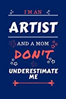 I'm An Artist And A Mom Don't Underestimate Me: Perfect Gag Gift For An Artist Who Happens To Be A Mom And NOT To Be Underestimated!   Blank Lined Notebook Journal   100 Pages 6 x 9 Format   Office   Work   Job   Humour and Banter   Birthday  Hen     Anni