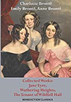 Charlotte Brontë, Emily Brontë, Anne Brontë: Collected Works: Jane Eyre, Wuthering Heights, The Tenant of Wildfell Hall