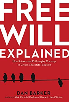 Free Will Explained: How Science and Philosophy Converge to Create a Beautiful Illusion by [Barker, Dan]