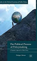 The Political Process of Policymaking: A Pragmatic Approach to Public Policy (Studies in the Political Economy of Public Policy)