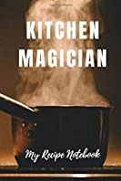 My Recipe Notebook Kitchen Magician: Blank Recipe Notebook Gift for Bakers and Cooks (Blank Recipe Books with Spirit)