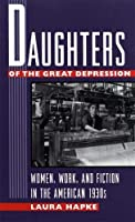 Daughters of the Great Depression: Women, Work, and Fiction in the American 1930s