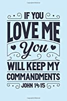 If You Love Me You Will Keep My Commandments John 14:15: Christian Lined Notebook, Journal, Organizer, Diary, Composition Notebook, Gifts for Christians