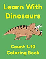 Learn With Dinosaurs Count 1-10 Coloring Book: Pre K Learning Numbers and Counting Worksheets for Preschoolers