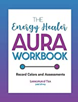 The Energy Healer Aura Workbook: Record Colors and Assessments, Recommend Gemstones and Essential Oils