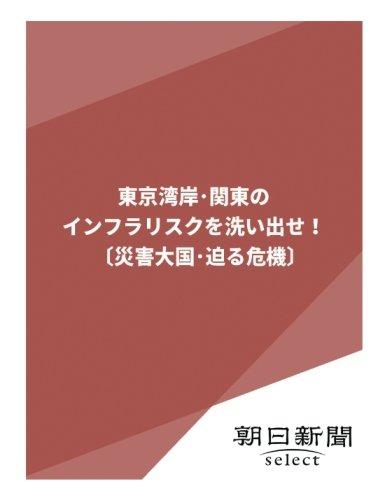 東京湾岸・関東のインフラリスクを洗い出せ!〔災害大国・迫る危機〕 (朝日新聞デジタルSELECT)