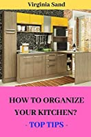 HOW TO ORGANIZE  YOUR KITCHEN?: - TOP TIPS -
