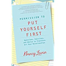 Permission to Put Yourself First: Questions, Exercises, and Advice to Transform All Your Relationships