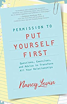 Permission to Put Yourself First: Questions, Exercises, and Advice to Transform All Your Relationships by [Levin, Nancy]