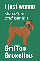 I just wanna sip coffee and pet my Griffon Bruxellois: For Griffon Bruxellois Dog Fans