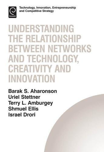 Download Understanding the Relationship Between Networks and Technology, Creativity and Innovation (Technology, Innovation, Entrepreneurship and Competitive Strategy) 1781904898