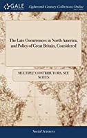 The Late Occurrences in North America, and Policy of Great Britain, Considered