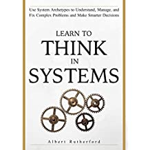 Learn To Think in Systems: Use System Archetypes to Understand, Manage, and Fix Complex Problems and Make Smarter Decisions