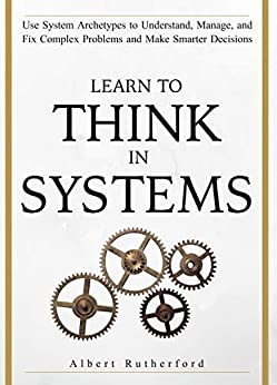 Learn To Think in Systems: Use System Archetypes to Understand, Manage, and Fix Complex Problems and Make Smarter Decisions (The Systems Thinker Series Book 4) by [Rutherford, Albert]