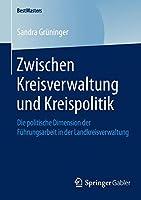 Zwischen Kreisverwaltung und Kreispolitik: Die politische Dimension der Fuehrungsarbeit in der Landkreisverwaltung (BestMasters)