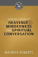 How Do I Develop Heavenly Mindedness and Spiritual Conversation? (Cultivating Biblical Godliness)