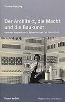 Der Architekt, die Macht und die Baukunst: Hermann Henselmann in seiner Berliner Zeit 1949-1995