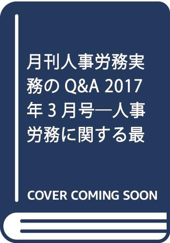 月刊人事労務実務のQ&A 2017年3月号―人事労務に関する最初で唯一のQ&A専門誌 特集:個人情報保護法の改正/チンギンの法律問題(中)