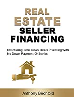 Real Estate Seller Financing: Structuring Zero Down Deals: Investing With No Down Payment Or Banks