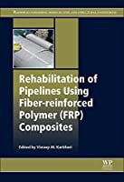 Rehabilitation of Pipelines Using Fiber-reinforced Polymer (FRP) Composites (Woodhead Publishing Series in Civil and Structural Engineeri)