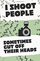 I SHOOT PEOPLE SOMETIMES CUT OFF THEIR HEADS: Photographers Journal Logbook  6 X 9 inches 110 Pages Blank Lined Tracking Photo Assignments Journaling