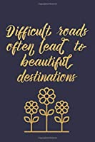 Difficult Roads Often Lead To Beautiful Destinations: A Cute Lined Notebook With An Inspirational Quote For Women To Encourage Positivity And Good Vibes. This Motivational Quote Journal Is Also An Alternative Gift to Greeting And Affirmation Cards