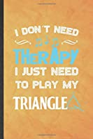 I Don't Need Therapy I Just Need to Play My Triangle: Funny Blank Lined Music Teacher Lover Notebook/ Journal, Graduation Appreciation Gratitude Thank You Souvenir Gag Gift, Modern Cute Graphic 110 Pages